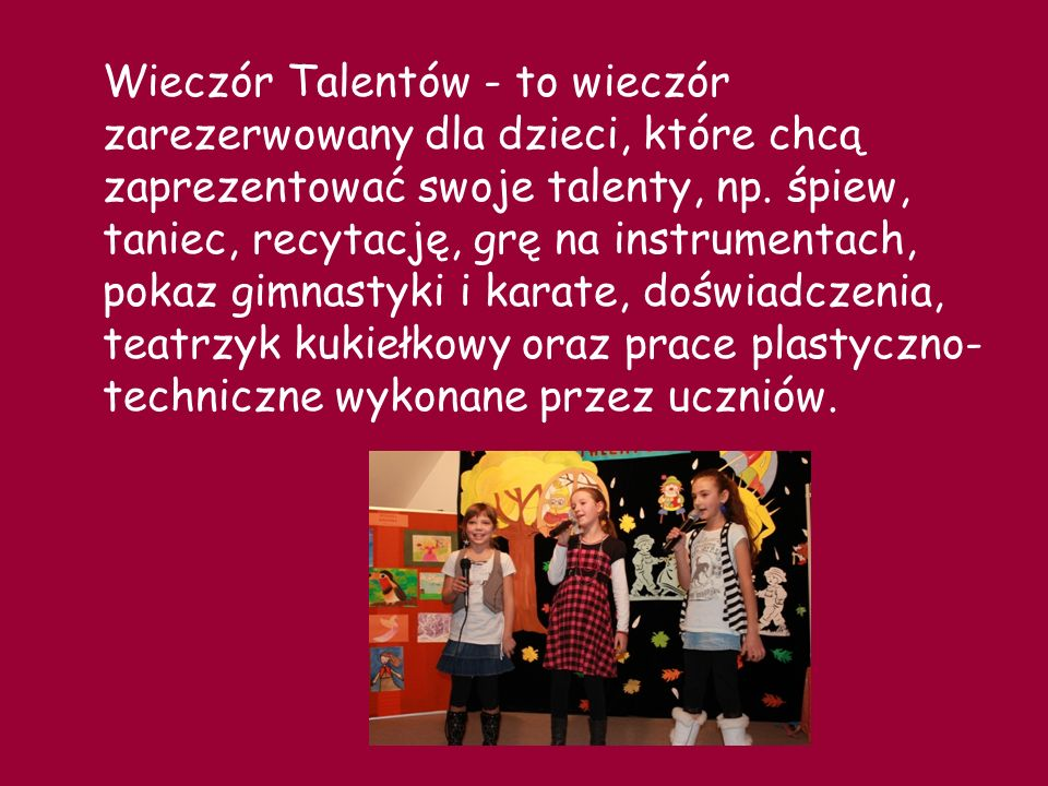 Wieczór Talentów - to wieczór zarezerwowany dla dzieci, które chcą zaprezentować swoje talenty, np.