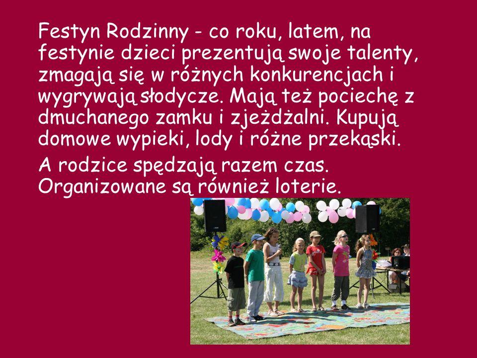 Festyn Rodzinny - co roku, latem, na festynie dzieci prezentują swoje talenty, zmagają się w różnych konkurencjach i wygrywają słodycze. Mają też pociechę z dmuchanego zamku i zjeżdżalni. Kupują domowe wypieki, lody i różne przekąski.