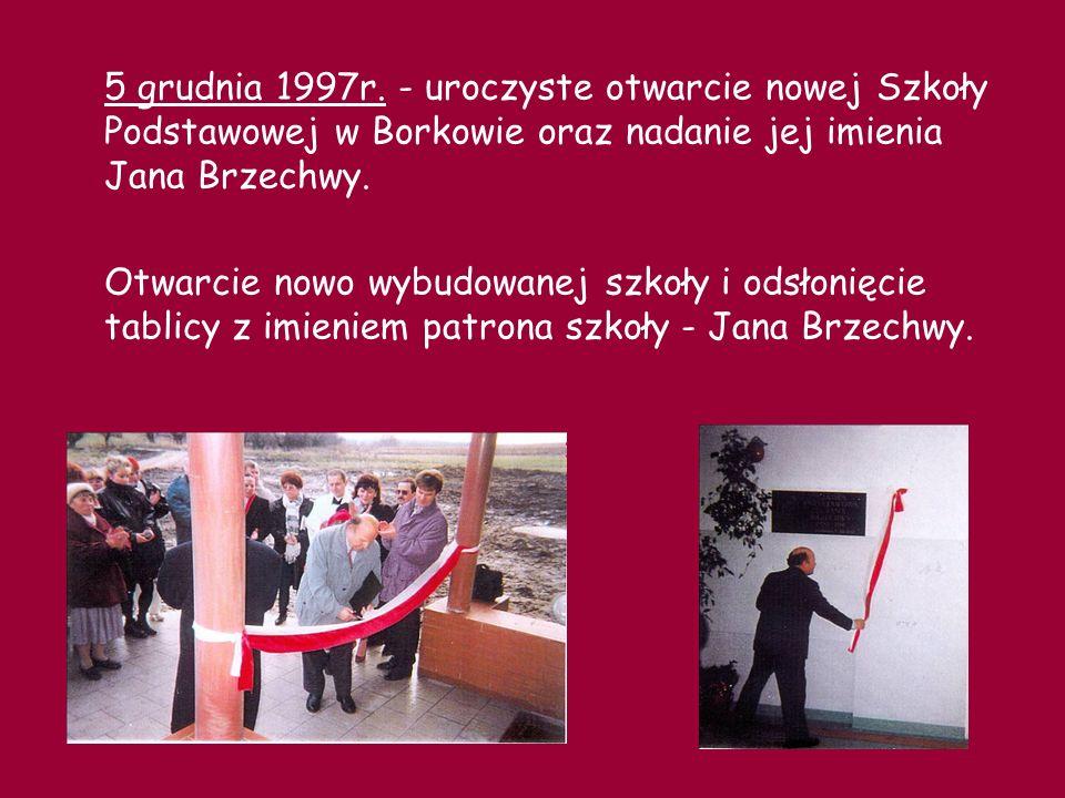 5 grudnia 1997r. - uroczyste otwarcie nowej Szkoły Podstawowej w Borkowie oraz nadanie jej imienia Jana Brzechwy.