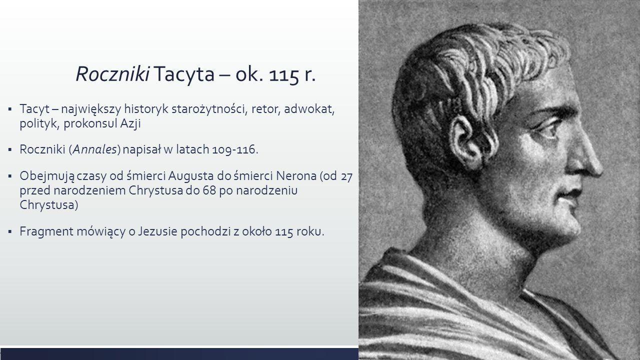 Roczniki Tacyta – ok. 115 r. Tacyt – największy historyk starożytności, retor, adwokat, polityk, prokonsul Azji.