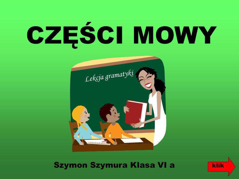CZĘŚCI MOWY Lekcja gramatyki Szymon Szymura Klasa VI a klik