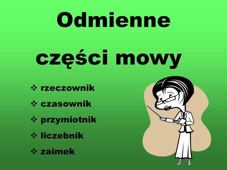 Odmienne części mowy rzeczownik czasownik przymiotnik liczebnik zaimek