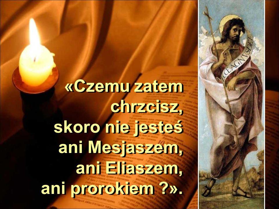 «Czemu zatem chrzcisz, skoro nie jesteś ani Mesjaszem, ani Eliaszem, ani prorokiem ».