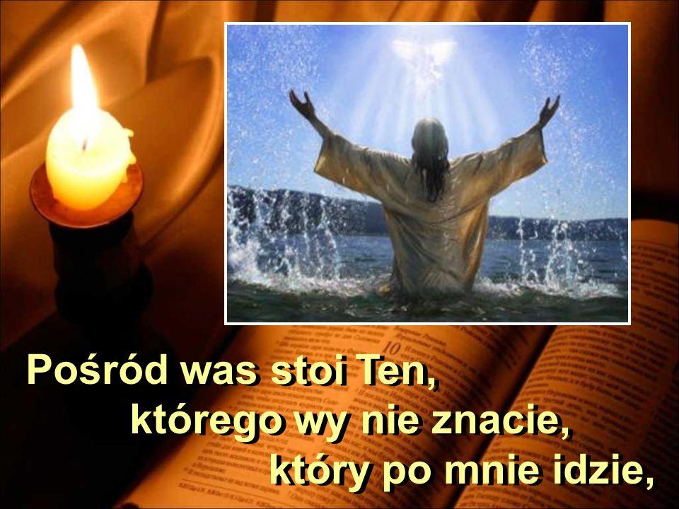 Pośród was stoi Ten, którego wy nie znacie, który po mnie idzie,