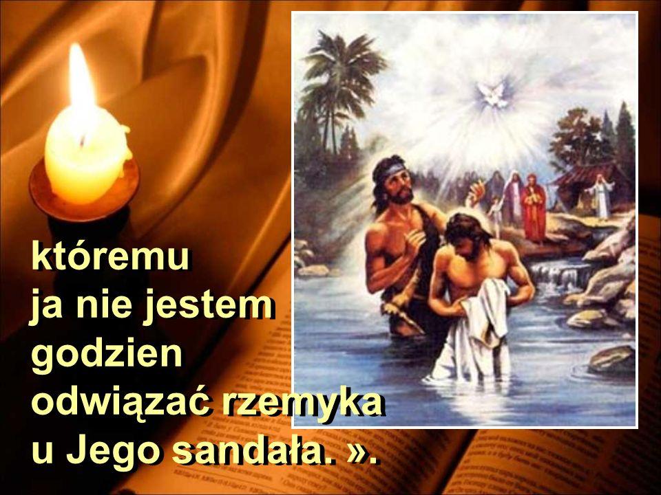 któremu ja nie jestem godzien odwiązać rzemyka u Jego sandała. ».