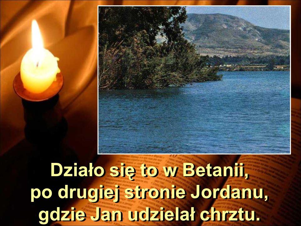 Działo się to w Betanii, po drugiej stronie Jordanu, gdzie Jan udzielał chrztu.