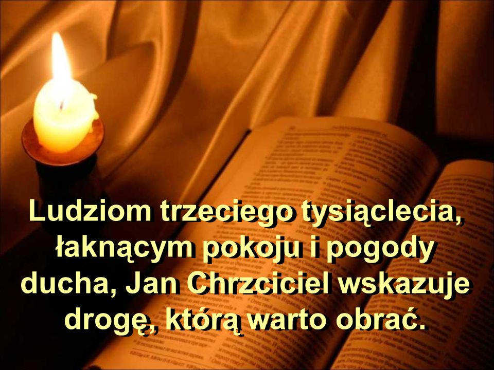 Ludziom trzeciego tysiąclecia, łaknącym pokoju i pogody ducha, Jan Chrzciciel wskazuje drogę, którą warto obrać.