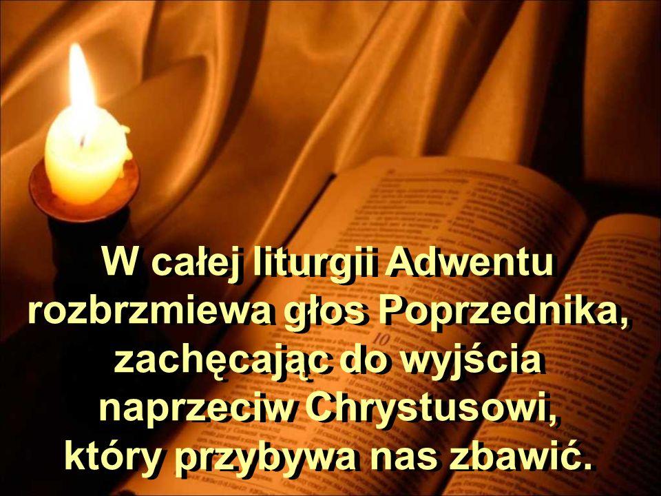 W całej liturgii Adwentu rozbrzmiewa głos Poprzednika, zachęcając do wyjścia naprzeciw Chrystusowi, który przybywa nas zbawić.
