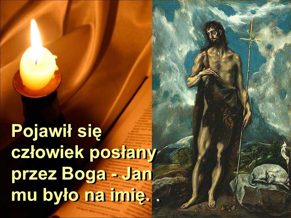 Pojawił się człowiek posłany przez Boga - Jan mu było na imię. .