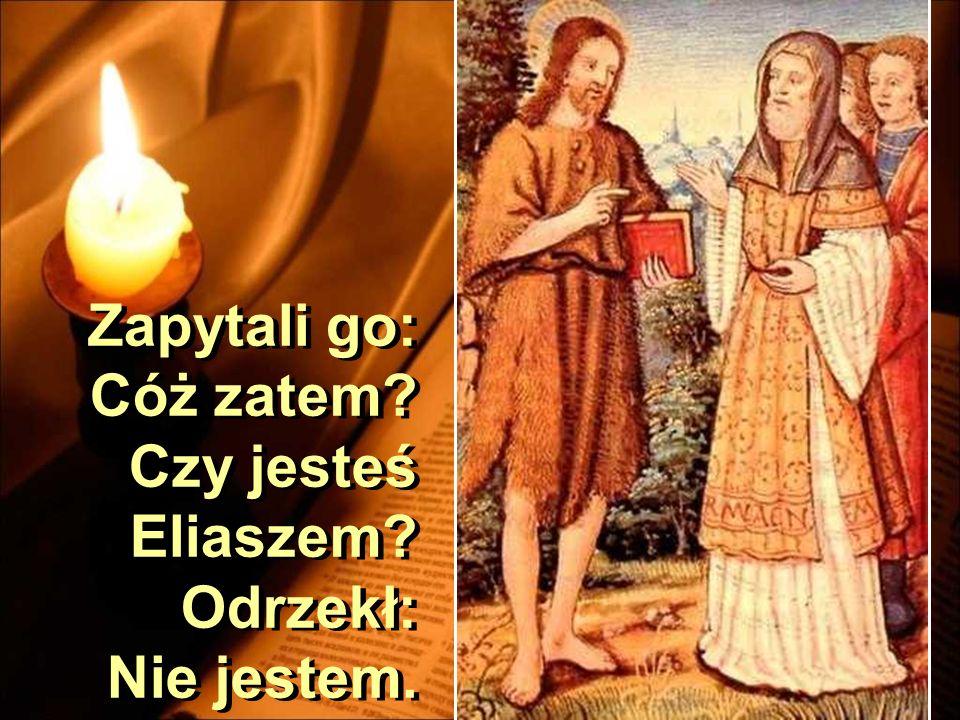 Zapytali go: Cóż zatem Czy jesteś Eliaszem Odrzekł: Nie jestem.