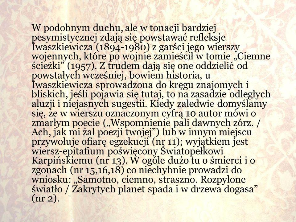 """W podobnym duchu, ale w tonacji bardziej pesymistycznej zdają się powstawać refleksje Iwaszkiewicza (1894-1980) z garści jego wierszy wojennych, które po wojnie zamieścił w tomie """"Ciemne ścieżki (1957)."""