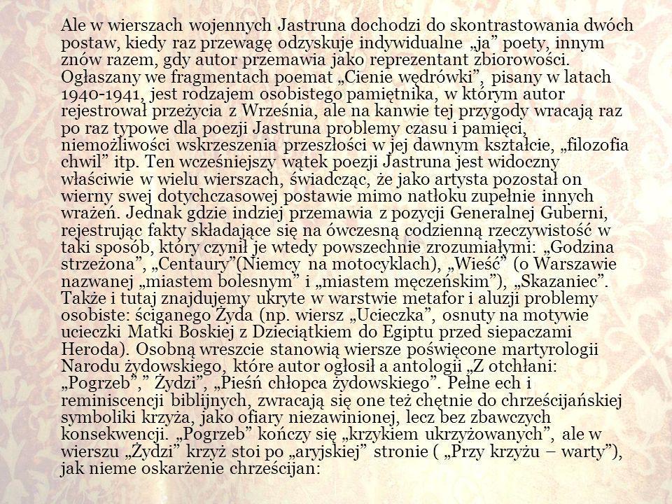 """Ale w wierszach wojennych Jastruna dochodzi do skontrastowania dwóch postaw, kiedy raz przewagę odzyskuje indywidualne """"ja poety, innym znów razem, gdy autor przemawia jako reprezentant zbiorowości."""