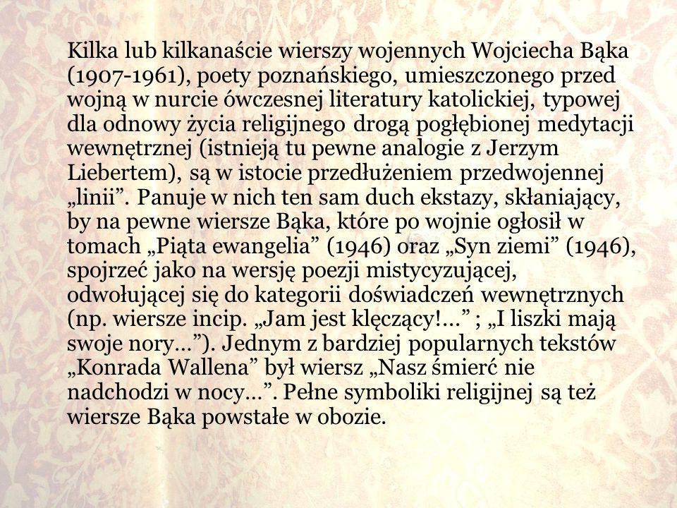 """Kilka lub kilkanaście wierszy wojennych Wojciecha Bąka (1907-1961), poety poznańskiego, umieszczonego przed wojną w nurcie ówczesnej literatury katolickiej, typowej dla odnowy życia religijnego drogą pogłębionej medytacji wewnętrznej (istnieją tu pewne analogie z Jerzym Liebertem), są w istocie przedłużeniem przedwojennej """"linii ."""
