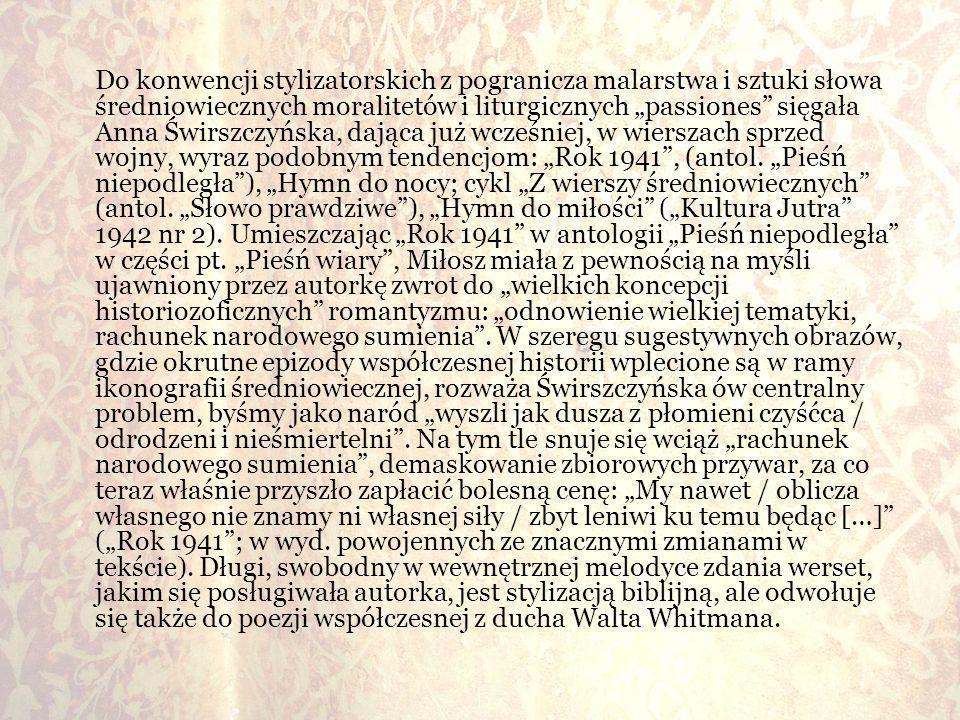 """Do konwencji stylizatorskich z pogranicza malarstwa i sztuki słowa średniowiecznych moralitetów i liturgicznych """"passiones sięgała Anna Świrszczyńska, dająca już wcześniej, w wierszach sprzed wojny, wyraz podobnym tendencjom: """"Rok 1941 , (antol."""