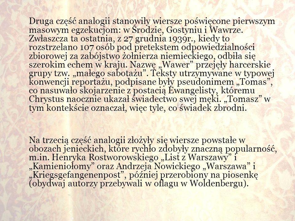 """Druga część analogii stanowiły wiersze poświęcone pierwszym masowym egzekucjom: w Środzie, Gostyniu i Wawrze. Zwłaszcza ta ostatnia, z 27 grudnia 1939r., kiedy to rozstrzelano 107 osób pod pretekstem odpowiedzialności zbiorowej za zabójstwo żołnierza niemieckiego, odbiła się szerokim echem w kraju. Nazwę """"Wawer przejęły harcerskie grupy tzw. """"małego sabotażu . Teksty utrzymywane w typowej konwencji reportażu, podpisane były pseudonimem """"Tomas , co nasuwało skojarzenie z postacią Ewangelisty, któremu Chrystus naocznie ukazał świadectwo swej męki. """"Tomasz w tym kontekście oznaczał, więc tyle, co świadek zbrodni."""