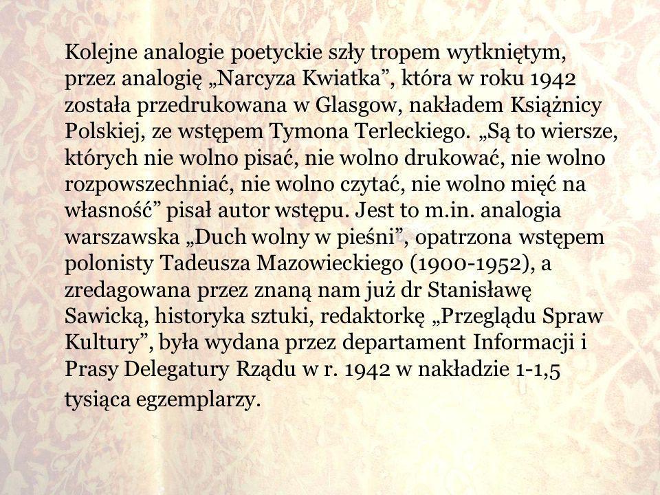"""Kolejne analogie poetyckie szły tropem wytkniętym, przez analogię """"Narcyza Kwiatka , która w roku 1942 została przedrukowana w Glasgow, nakładem Książnicy Polskiej, ze wstępem Tymona Terleckiego."""