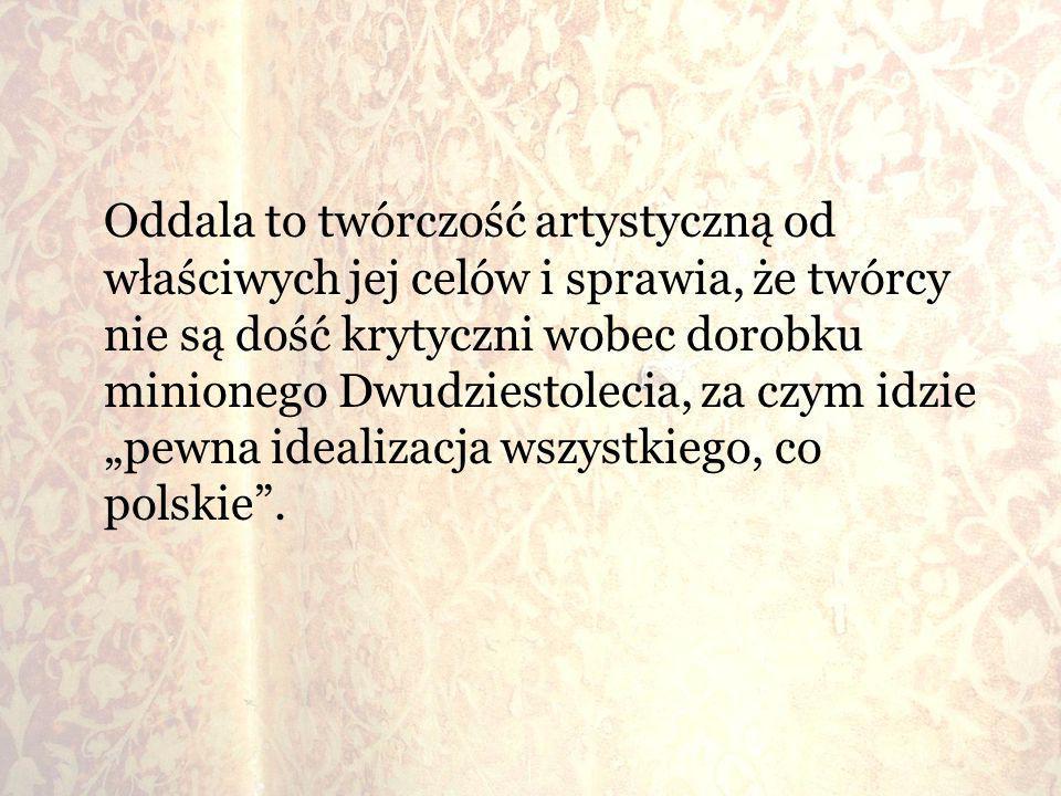 """Oddala to twórczość artystyczną od właściwych jej celów i sprawia, że twórcy nie są dość krytyczni wobec dorobku minionego Dwudziestolecia, za czym idzie """"pewna idealizacja wszystkiego, co polskie ."""