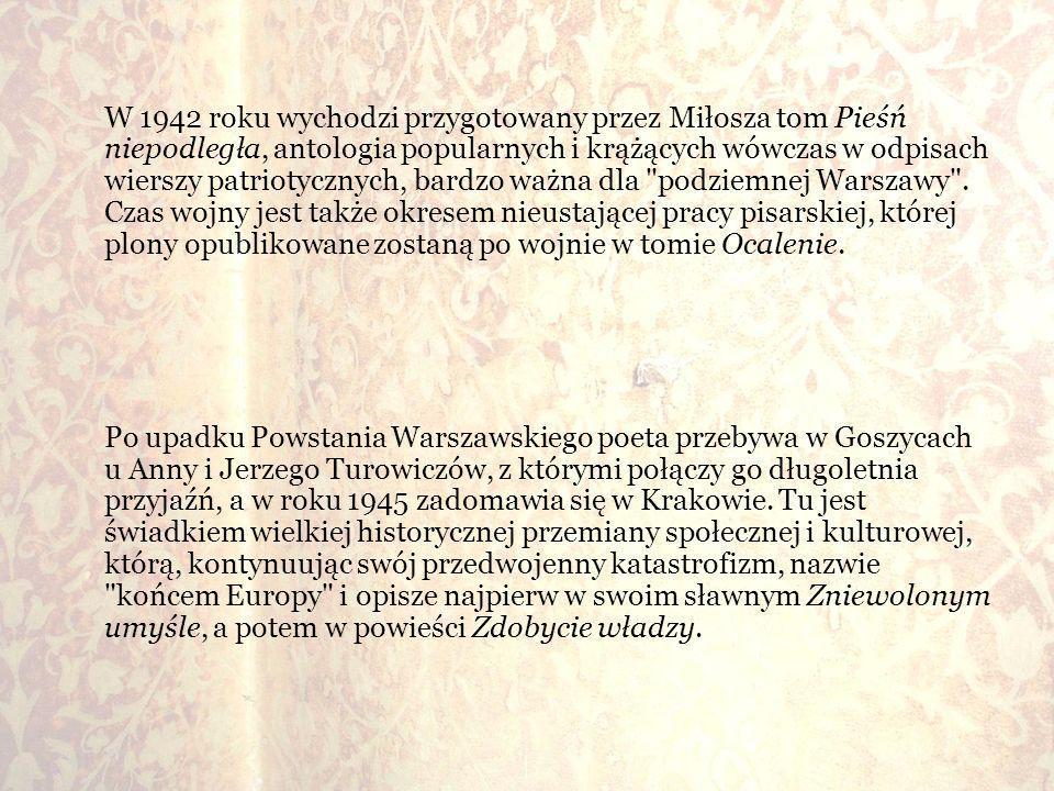 W 1942 roku wychodzi przygotowany przez Miłosza tom Pieśń niepodległa, antologia popularnych i krążących wówczas w odpisach wierszy patriotycznych, bardzo ważna dla podziemnej Warszawy . Czas wojny jest także okresem nieustającej pracy pisarskiej, której plony opublikowane zostaną po wojnie w tomie Ocalenie.