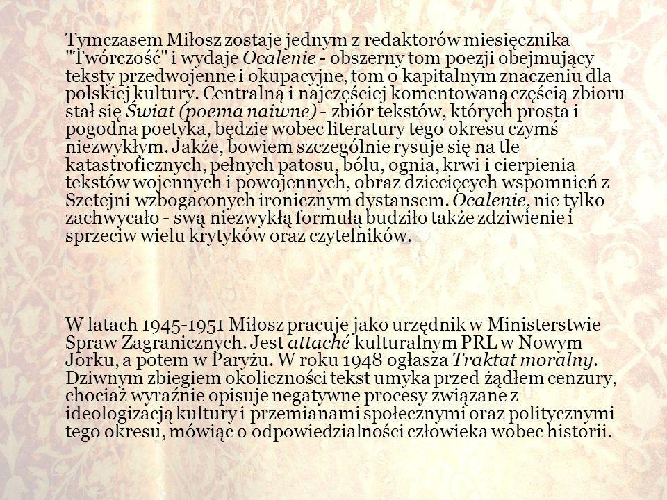 Tymczasem Miłosz zostaje jednym z redaktorów miesięcznika Twórczość i wydaje Ocalenie - obszerny tom poezji obejmujący teksty przedwojenne i okupacyjne, tom o kapitalnym znaczeniu dla polskiej kultury. Centralną i najczęściej komentowaną częścią zbioru stał się Świat (poema naiwne) - zbiór tekstów, których prosta i pogodna poetyka, będzie wobec literatury tego okresu czymś niezwykłym. Jakże, bowiem szczególnie rysuje się na tle katastroficznych, pełnych patosu, bólu, ognia, krwi i cierpienia tekstów wojennych i powojennych, obraz dziecięcych wspomnień z Szetejni wzbogaconych ironicznym dystansem. Ocalenie, nie tylko zachwycało - swą niezwykłą formułą budziło także zdziwienie i sprzeciw wielu krytyków oraz czytelników.