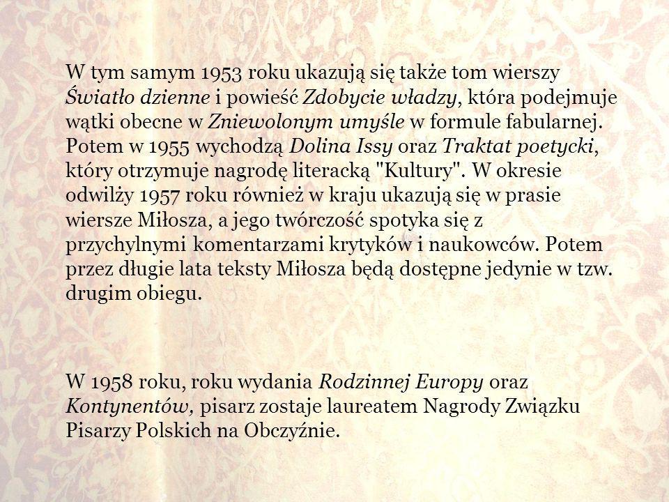 W tym samym 1953 roku ukazują się także tom wierszy Światło dzienne i powieść Zdobycie władzy, która podejmuje wątki obecne w Zniewolonym umyśle w formule fabularnej. Potem w 1955 wychodzą Dolina Issy oraz Traktat poetycki, który otrzymuje nagrodę literacką Kultury . W okresie odwilży 1957 roku również w kraju ukazują się w prasie wiersze Miłosza, a jego twórczość spotyka się z przychylnymi komentarzami krytyków i naukowców. Potem przez długie lata teksty Miłosza będą dostępne jedynie w tzw. drugim obiegu.