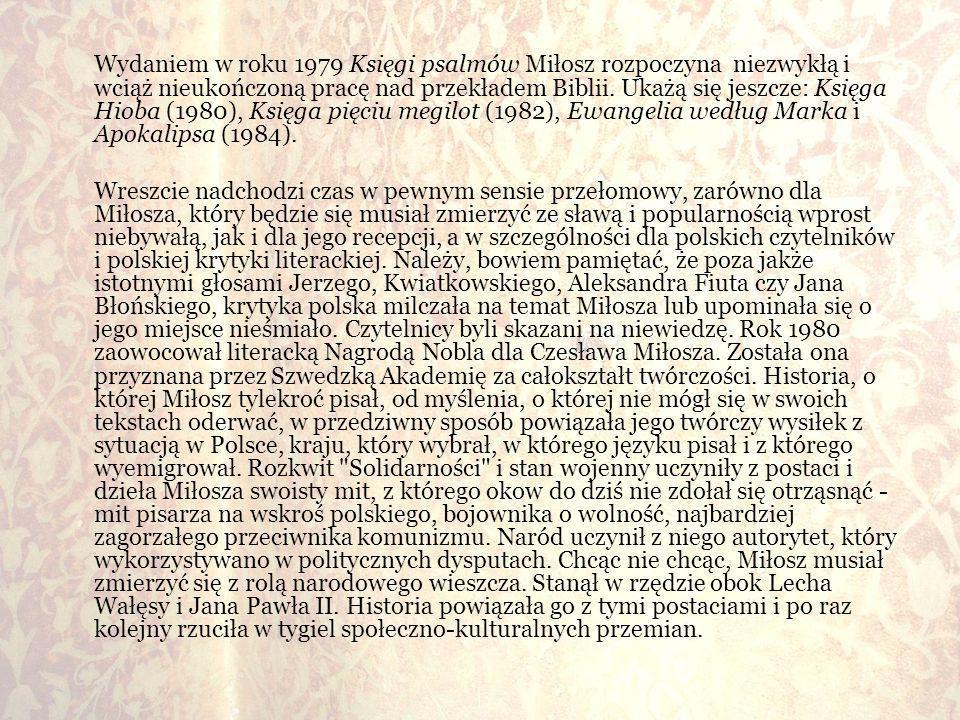 Wydaniem w roku 1979 Księgi psalmów Miłosz rozpoczyna niezwykłą i wciąż nieukończoną pracę nad przekładem Biblii. Ukażą się jeszcze: Księga Hioba (1980), Księga pięciu megilot (1982), Ewangelia według Marka i Apokalipsa (1984).