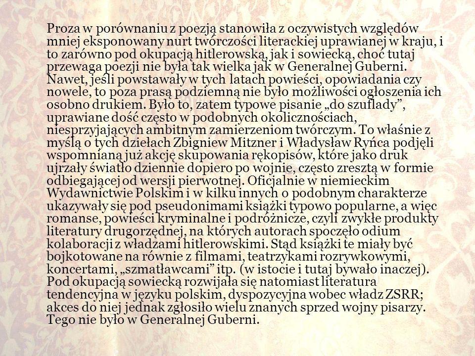Proza w porównaniu z poezją stanowiła z oczywistych względów mniej eksponowany nurt twórczości literackiej uprawianej w kraju, i to zarówno pod okupacją hitlerowską, jak i sowiecką, choć tutaj przewaga poezji nie była tak wielka jak w Generalnej Guberni.