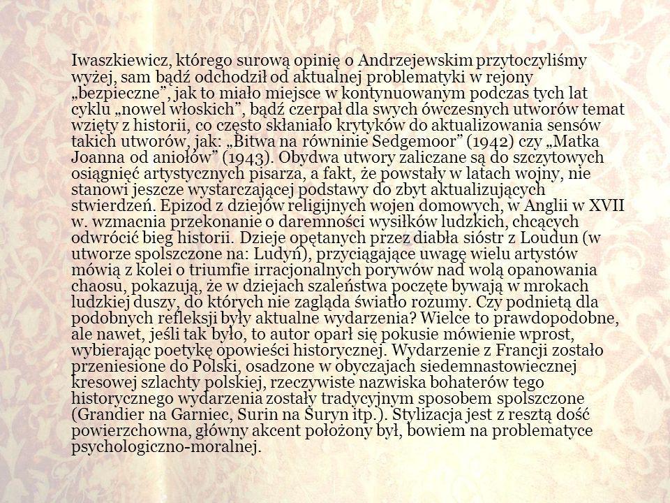 """Iwaszkiewicz, którego surową opinię o Andrzejewskim przytoczyliśmy wyżej, sam bądź odchodził od aktualnej problematyki w rejony """"bezpieczne , jak to miało miejsce w kontynuowanym podczas tych lat cyklu """"nowel włoskich , bądź czerpał dla swych ówczesnych utworów temat wzięty z historii, co często skłaniało krytyków do aktualizowania sensów takich utworów, jak: """"Bitwa na równinie Sedgemoor (1942) czy """"Matka Joanna od aniołów (1943)."""
