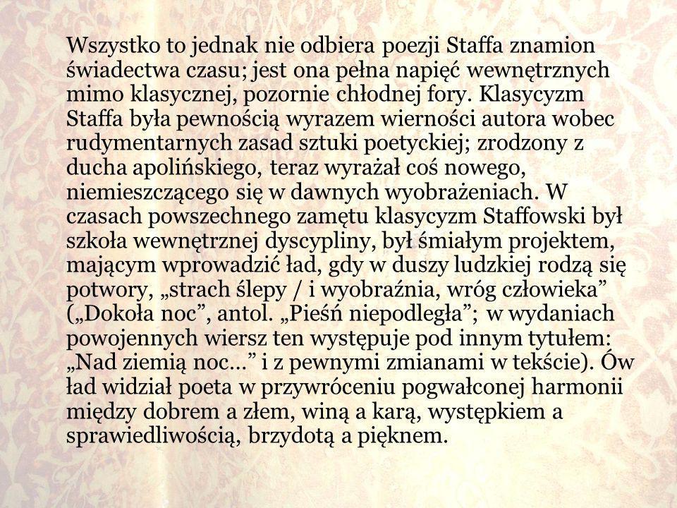 Wszystko to jednak nie odbiera poezji Staffa znamion świadectwa czasu; jest ona pełna napięć wewnętrznych mimo klasycznej, pozornie chłodnej fory.