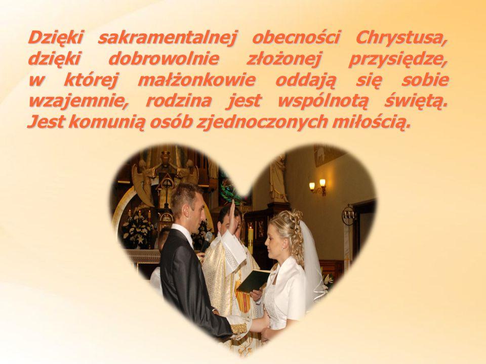 Dzięki sakramentalnej obecności Chrystusa, dzięki dobrowolnie złożonej przysiędze, w której małżonkowie oddają się sobie wzajemnie, rodzina jest wspólnotą świętą.