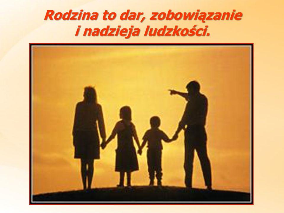 Rodzina to dar, zobowiązanie i nadzieja ludzkości.