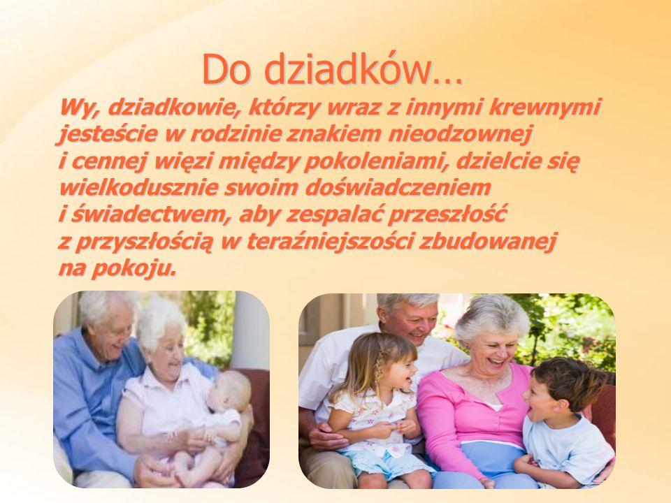 Do dziadków… Wy, dziadkowie, którzy wraz z innymi krewnymi jesteście w rodzinie znakiem nieodzownej.