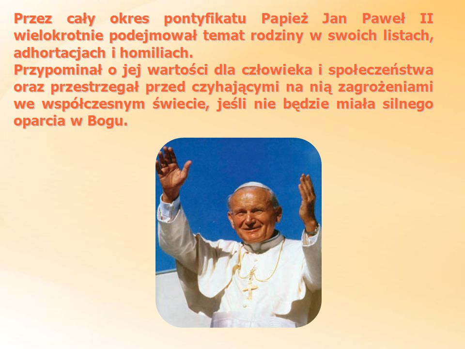 Przez cały okres pontyfikatu Papież Jan Paweł II wielokrotnie podejmował temat rodziny w swoich listach, adhortacjach i homiliach.