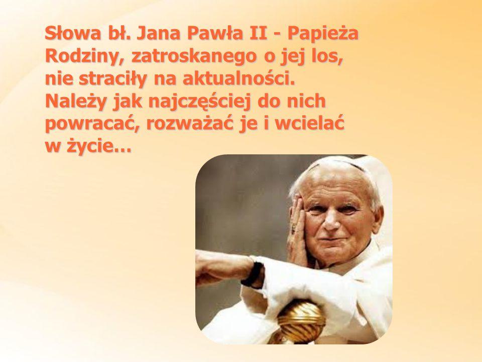 Słowa bł. Jana Pawła II - Papieża Rodziny, zatroskanego o jej los, nie straciły na aktualności.