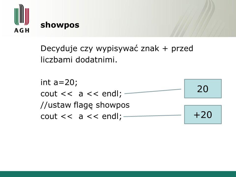 showpos Decyduje czy wypisywać znak + przed liczbami dodatnimi. int a=20; cout << a << endl; //ustaw flagę showpos