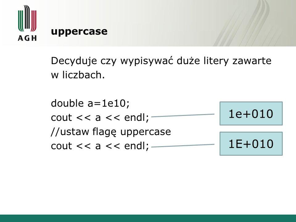 uppercase Decyduje czy wypisywać duże litery zawarte w liczbach. double a=1e10; cout << a << endl; //ustaw flagę uppercase