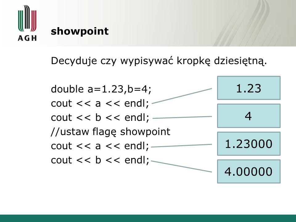 showpoint Decyduje czy wypisywać kropkę dziesiętną. double a=1.23,b=4; cout << a << endl; cout << b << endl; //ustaw flagę showpoint