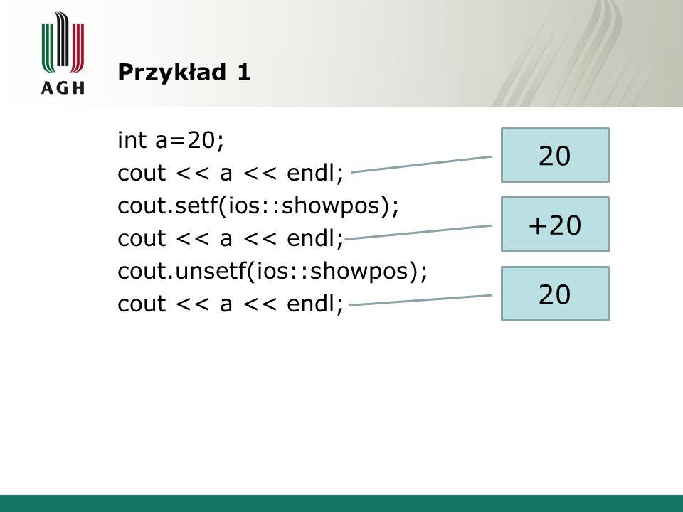 Przykład 1 int a=20; cout << a << endl; cout.setf(ios::showpos); cout.unsetf(ios::showpos); 20. +20.