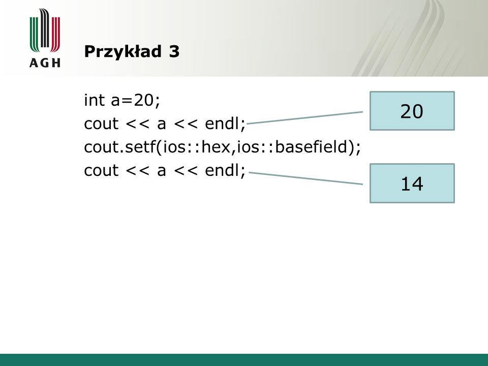 Przykład 3 int a=20; cout << a << endl; cout.setf(ios::hex,ios::basefield); 20 14