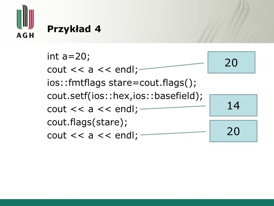 Przykład 4 int a=20; cout << a << endl; ios::fmtflags stare=cout.flags(); cout.setf(ios::hex,ios::basefield); cout.flags(stare);
