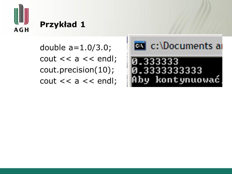 Przykład 1 double a=1.0/3.0; cout << a << endl; cout.precision(10);