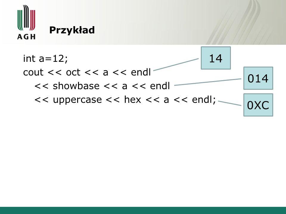 Przykład 14. int a=12; cout << oct << a << endl << showbase << a << endl << uppercase << hex << a << endl;