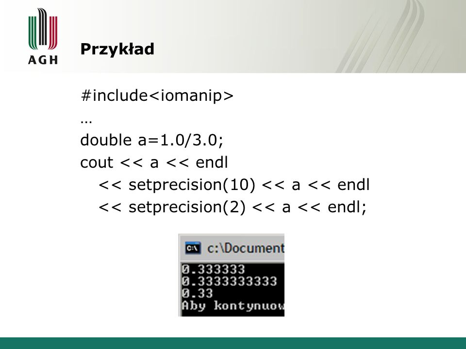 Przykład #include<iomanip> … double a=1.0/3.0; cout << a << endl << setprecision(10) << a << endl << setprecision(2) << a << endl;