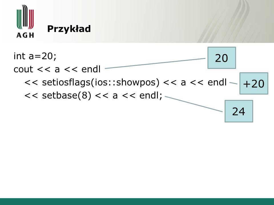 Przykład int a=20; cout << a << endl << setiosflags(ios::showpos) << a << endl << setbase(8) << a << endl;
