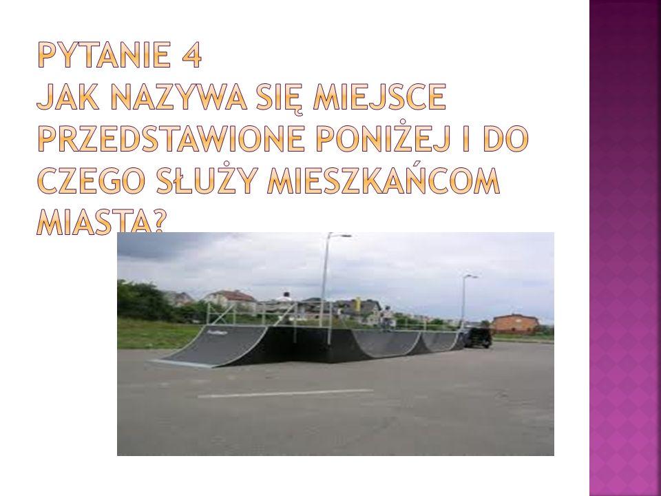 Pytanie 4 Jak nazywa się miejsce przedstawione poniżej i do czego służy mieszkańcom miasta
