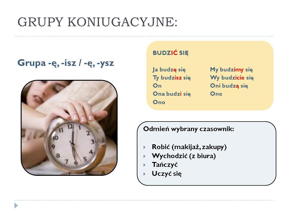 GRUPY KONIUGACYJNE: Grupa -ę, -isz / -ę, -ysz