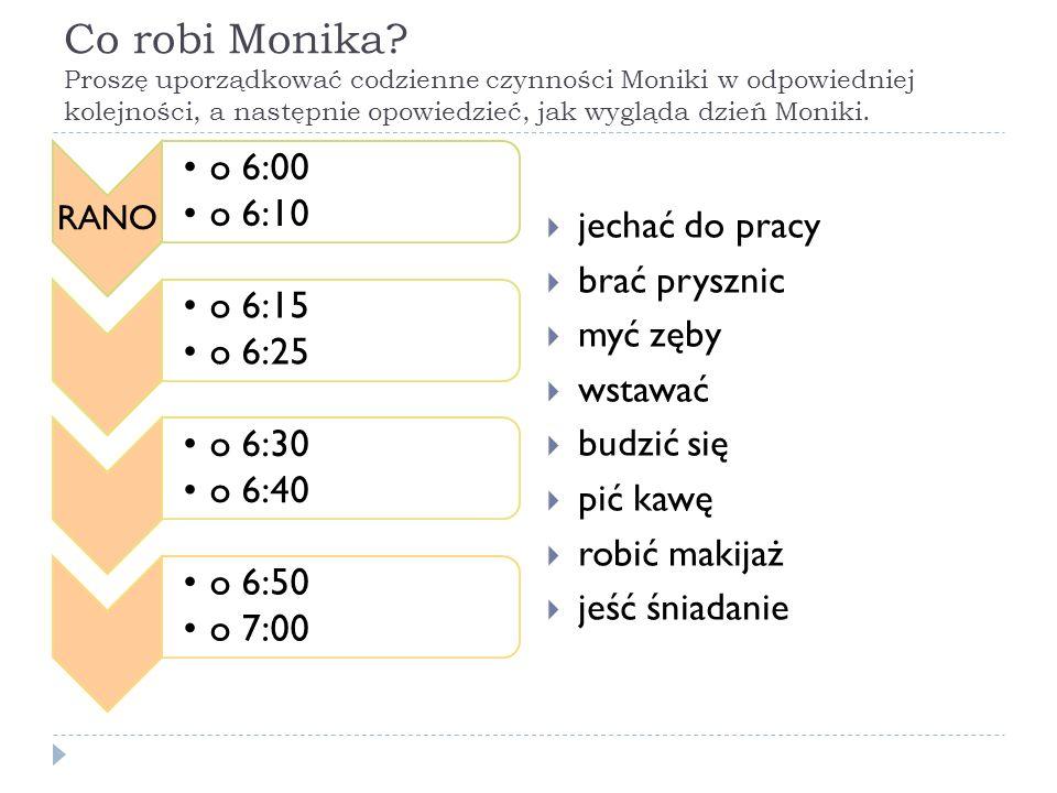 Co robi Monika Proszę uporządkować codzienne czynności Moniki w odpowiedniej kolejności, a następnie opowiedzieć, jak wygląda dzień Moniki.