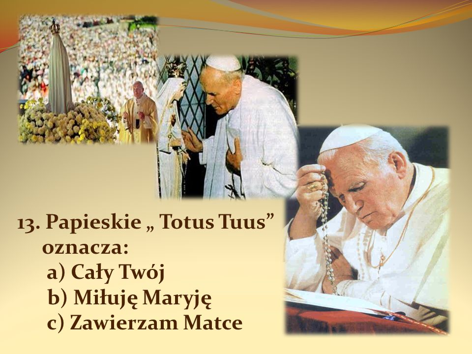 """13. Papieskie """" Totus Tuus oznacza: a) Cały Twój b) Miłuję Maryję c) Zawierzam Matce"""