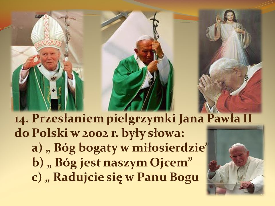 14. Przesłaniem pielgrzymki Jana Pawła II do Polski w 2002 r