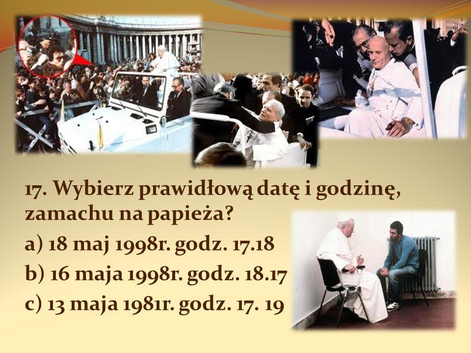 17. Wybierz prawidłową datę i godzinę, zamachu na papieża