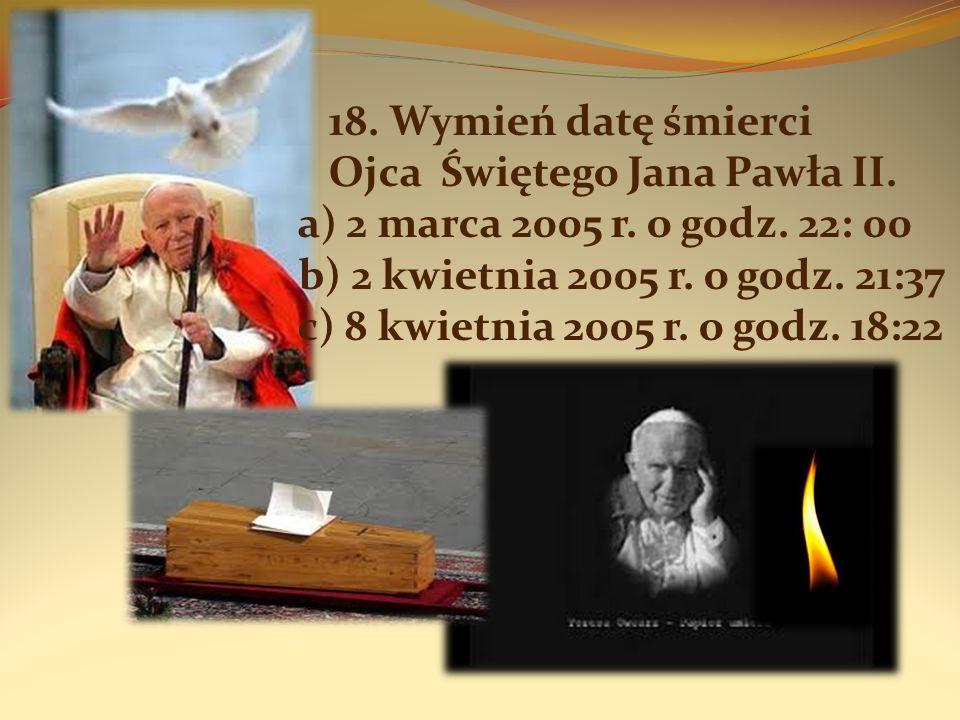 18. Wymień datę śmierci Ojca Świętego Jana Pawła II. a) 2 marca 2005 r